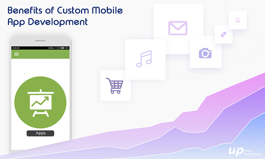 Benefits of Custom Mobile App Development