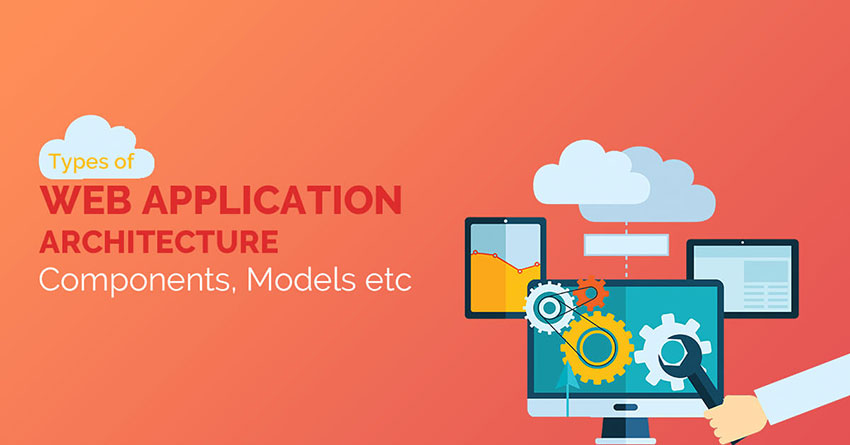 Types of Web Application Architecture: Components, Models, etc